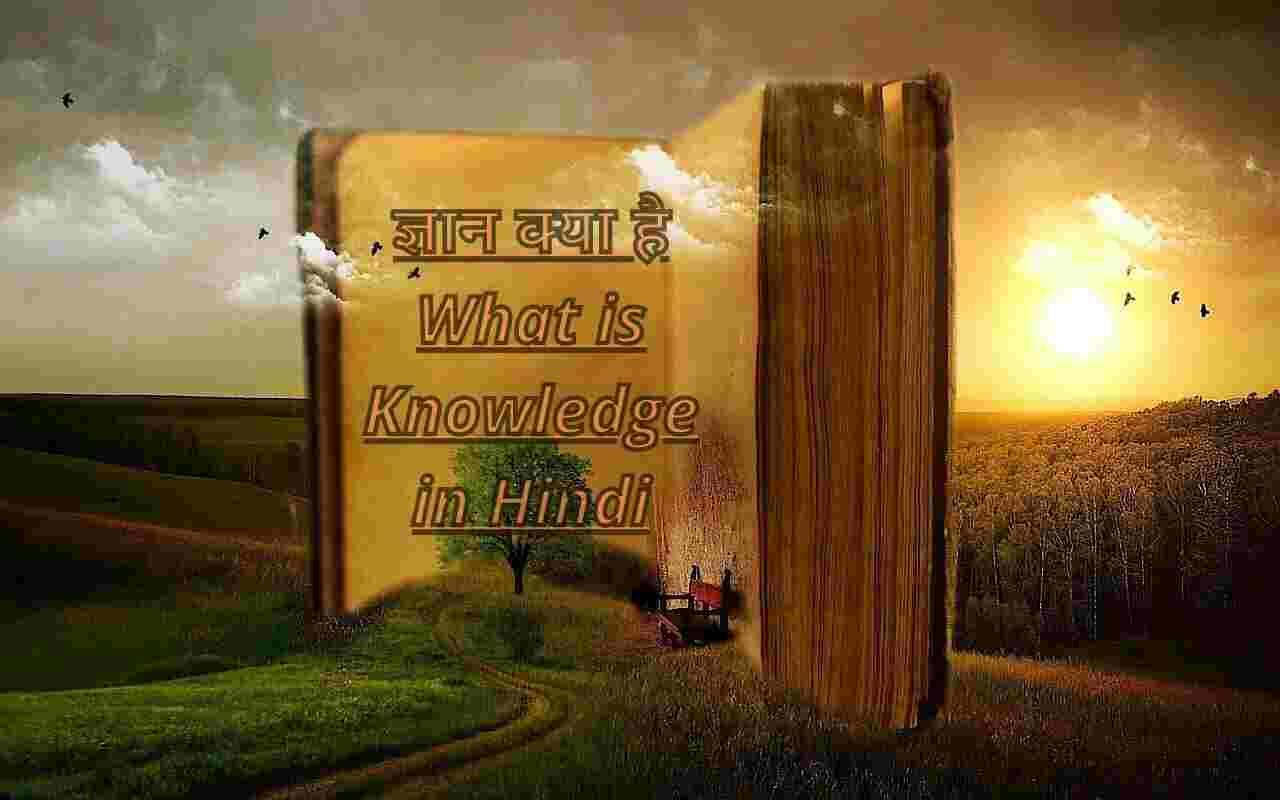 ज्ञान क्या है? इसकी परिभाषा, प्रकार, अर्थ और स्रोत